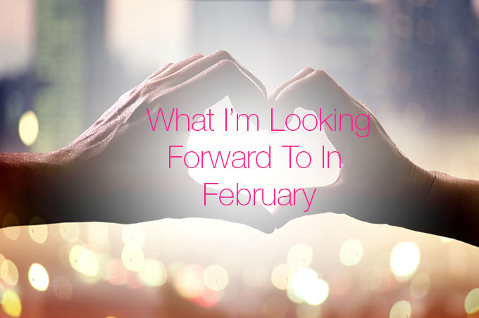 What-I'm-Looking-Forward-To-In-February