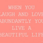 When you laugh and love abundantly, you live a beautiful life